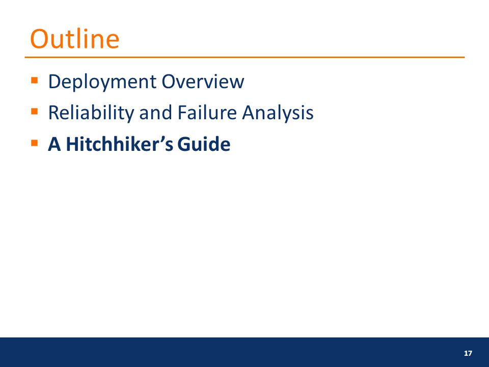 Outline  Deployment Overview  Reliability and Failure Analysis  A Hitchhiker's Guide 17