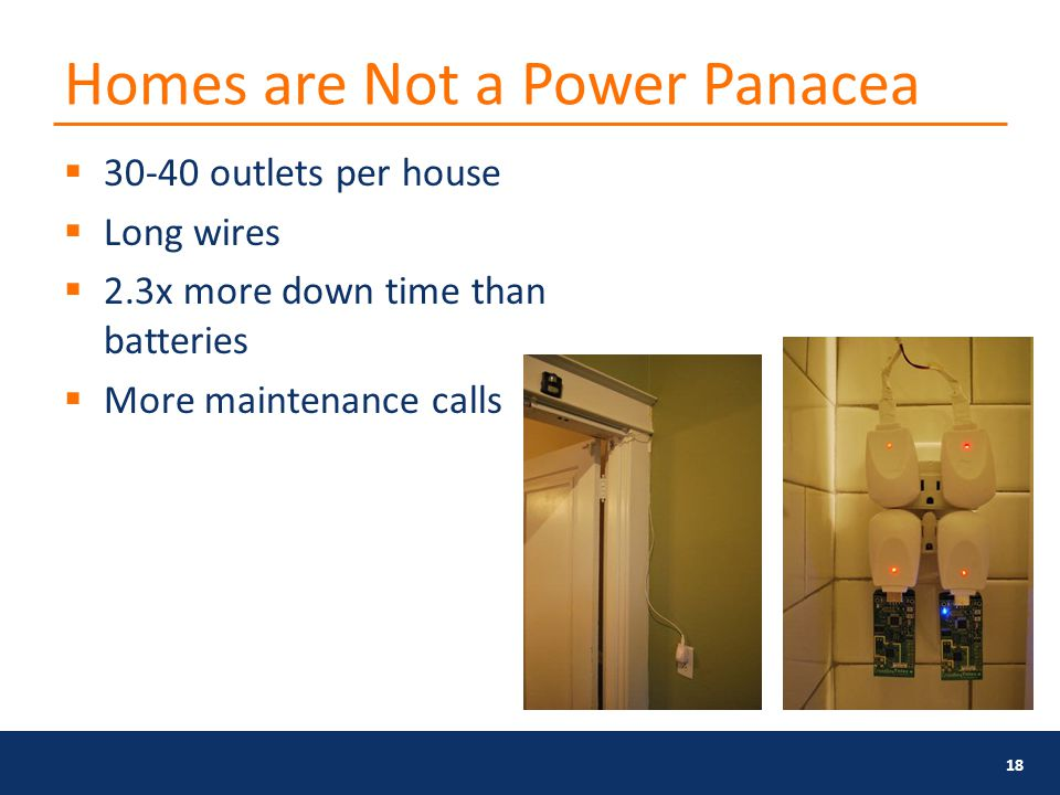 Homes are Not a Power Panacea  30-40 outlets per house  Long wires  2.3x more down time than batteries  More maintenance calls 18