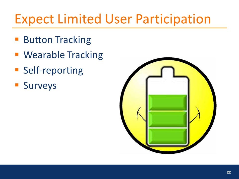 Expect Limited User Participation  Button Tracking  Wearable Tracking  Self-reporting  Surveys 22