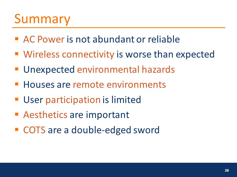 Summary  AC Power is not abundant or reliable  Wireless connectivity is worse than expected  Unexpected environmental hazards  Houses are remote environments  User participation is limited  Aesthetics are important  COTS are a double-edged sword 26