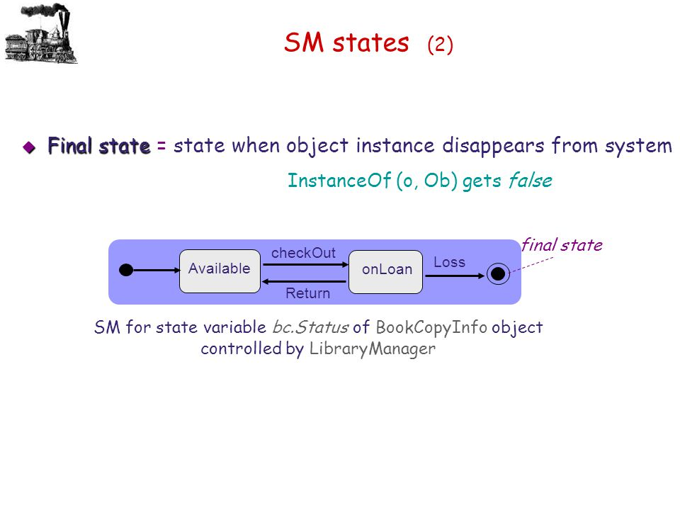 SM states (2)  Final state  Final state = state when object instance disappears from system InstanceOf (o, Ob) gets false checkOut Available onLoan