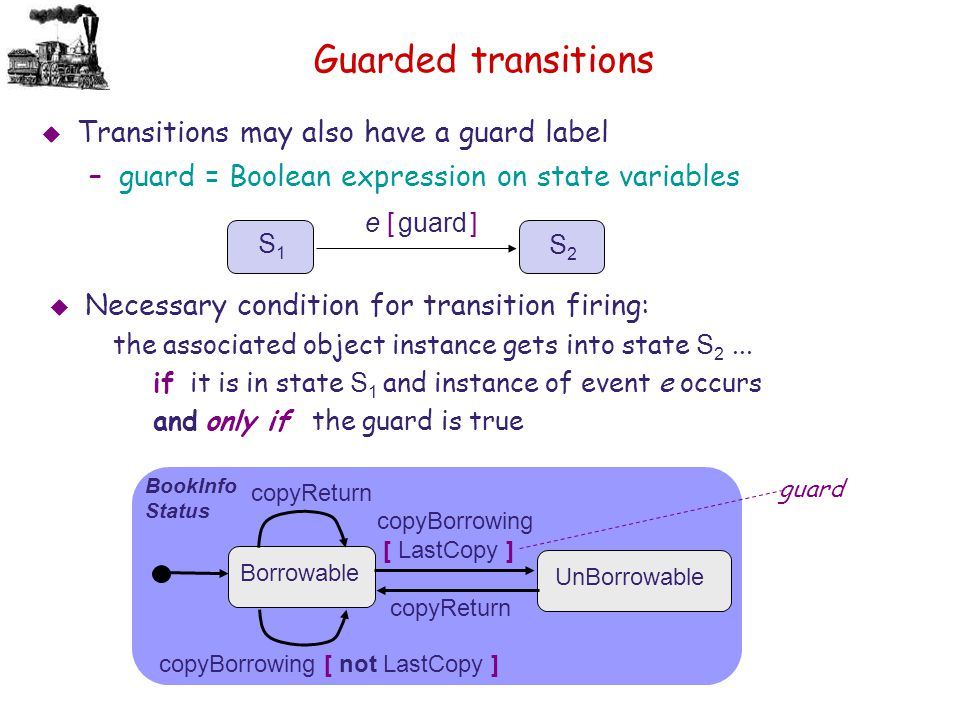 Guarded transitions S 1 e [ guard ] S 2   Necessary condition for transition firing: the associated object instance gets into state S 2... if it is