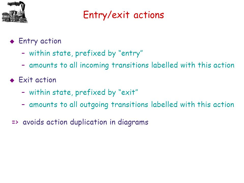 "Entry/exit actions  Entry action –within state, prefixed by ""entry"" –amounts to all incoming transitions labelled with this action  Exit action –wit"