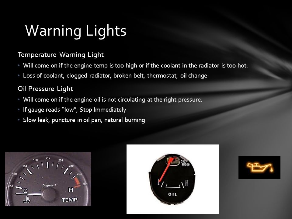 Temperature Warning Light Will come on if the engine temp is too high or if the coolant in the radiator is too hot.