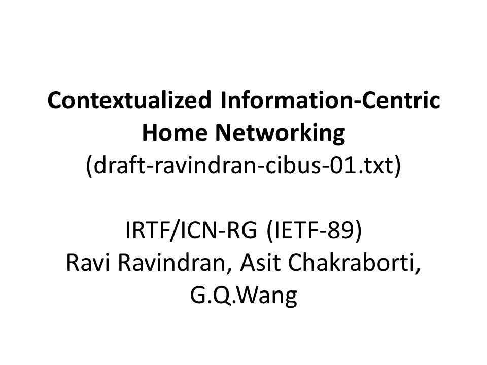 Contextualized Information-Centric Home Networking (draft-ravindran-cibus-01.txt) IRTF/ICN-RG (IETF-89) Ravi Ravindran, Asit Chakraborti, G.Q.Wang