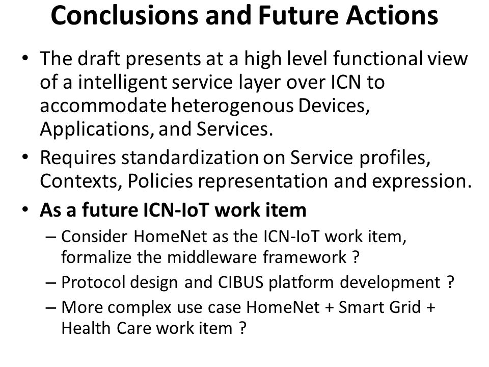 Conclusions and Future Actions The draft presents at a high level functional view of a intelligent service layer over ICN to accommodate heterogenous Devices, Applications, and Services.