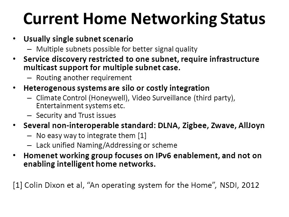 Current Home Networking Status Usually single subnet scenario – Multiple subnets possible for better signal quality Service discovery restricted to one subnet, require infrastructure multicast support for multiple subnet case.