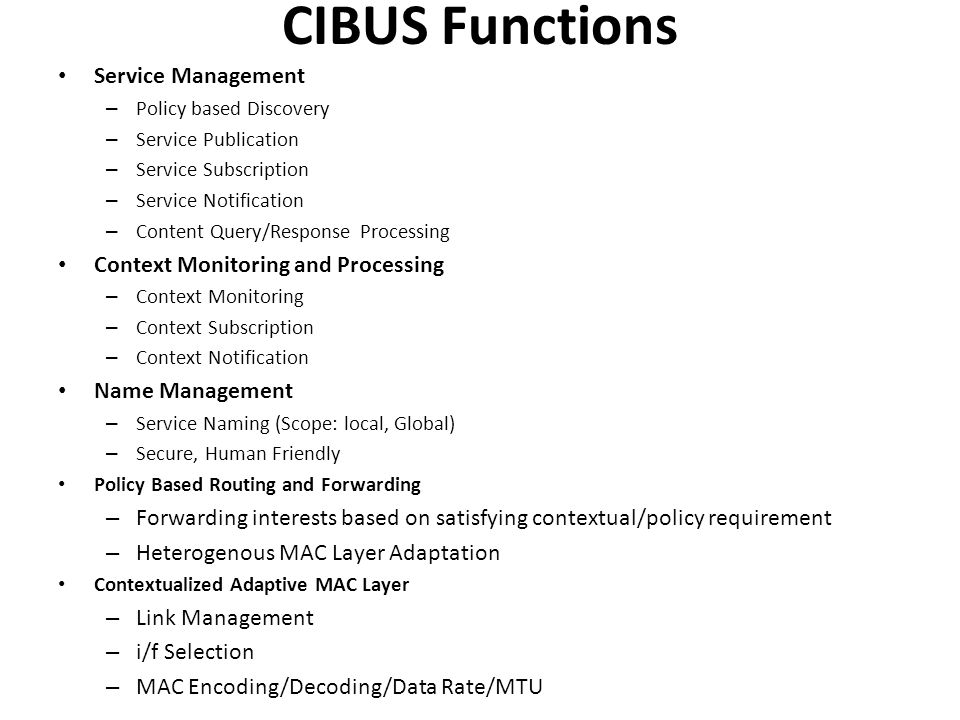 CIBUS Functions Service Management – Policy based Discovery – Service Publication – Service Subscription – Service Notification – Content Query/Response Processing Context Monitoring and Processing – Context Monitoring – Context Subscription – Context Notification Name Management – Service Naming (Scope: local, Global) – Secure, Human Friendly Policy Based Routing and Forwarding – Forwarding interests based on satisfying contextual/policy requirement – Heterogenous MAC Layer Adaptation Contextualized Adaptive MAC Layer – Link Management – i/f Selection – MAC Encoding/Decoding/Data Rate/MTU
