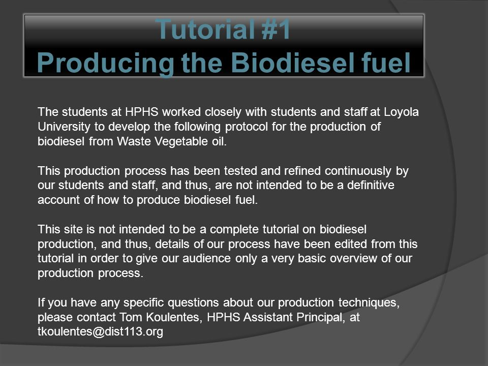 Tutorial #1 Producing the Biodiesel fuel The students at HPHS worked closely with students and staff at Loyola University to develop the following protocol for the production of biodiesel from Waste Vegetable oil.