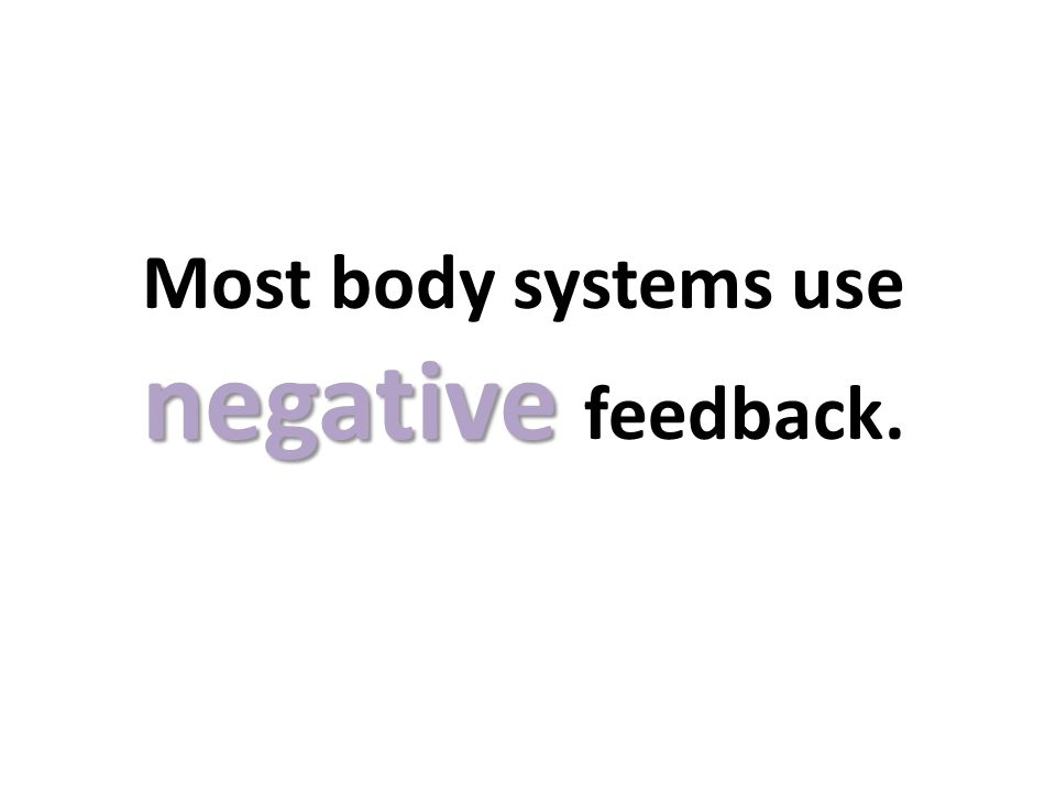 negative Most body systems use negative feedback.
