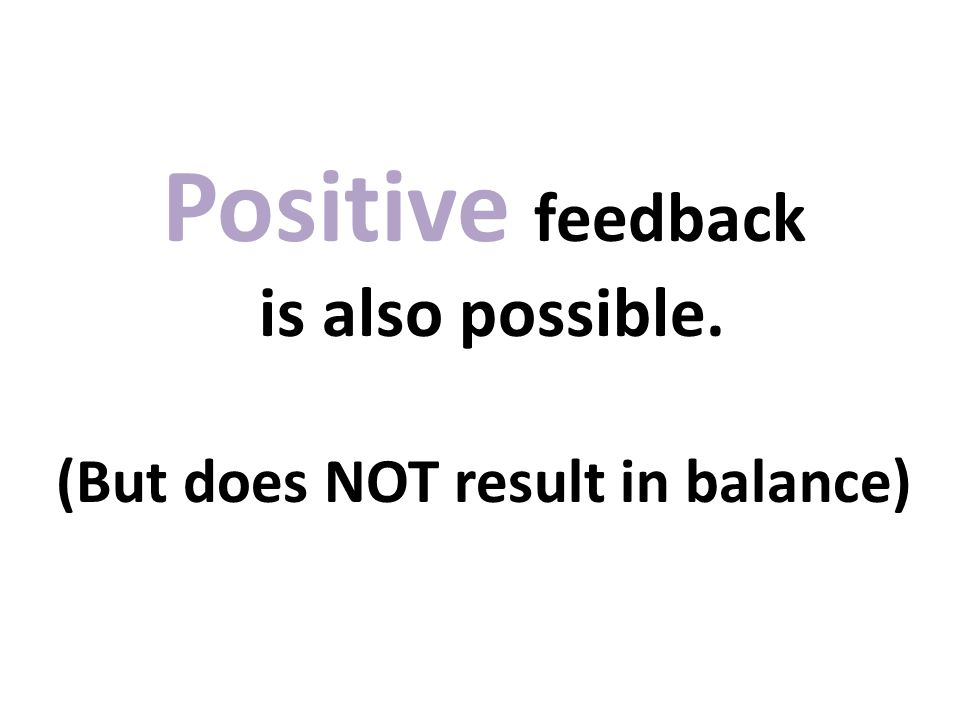 Positive feedback is also possible. (But does NOT result in balance)