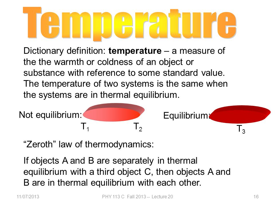 11/07/2013PHY 113 C Fall 2013 -- Lecture 2016 Dictionary definition: temperature – a measure of the the warmth or coldness of an object or substance with reference to some standard value.