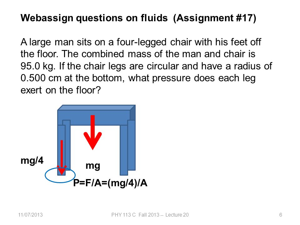 11/07/2013PHY 113 C Fall 2013 -- Lecture 206 Webassign questions on fluids (Assignment #17) A large man sits on a four-legged chair with his feet off the floor.