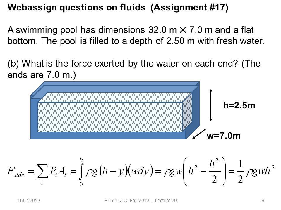 11/07/2013PHY 113 C Fall 2013 -- Lecture 209 Webassign questions on fluids (Assignment #17) A swimming pool has dimensions 32.0 m ✕ 7.0 m and a flat bottom.