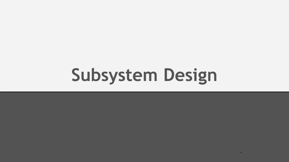 Subsystem Design *