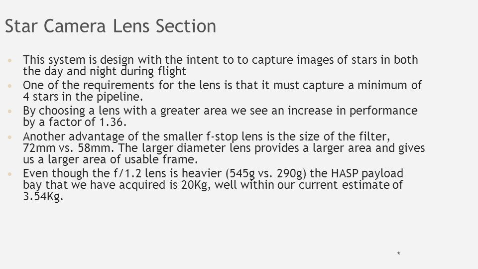 Star Camera Lens Section This system is design with the intent to to capture images of stars in both the day and night during flight One of the requirements for the lens is that it must capture a minimum of 4 stars in the pipeline.