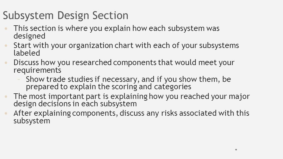 Subsystem Design Section This section is where you explain how each subsystem was designed Start with your organization chart with each of your subsystems labeled Discuss how you researched components that would meet your requirements –Show trade studies if necessary, and if you show them, be prepared to explain the scoring and categories The most important part is explaining how you reached your major design decisions in each subsystem After explaining components, discuss any risks associated with this subsystem *