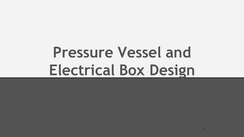 Pressure Vessel and Electrical Box Design *