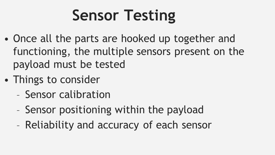 Sensor Testing Once all the parts are hooked up together and functioning, the multiple sensors present on the payload must be tested Things to consider – Sensor calibration – Sensor positioning within the payload – Reliability and accuracy of each sensor