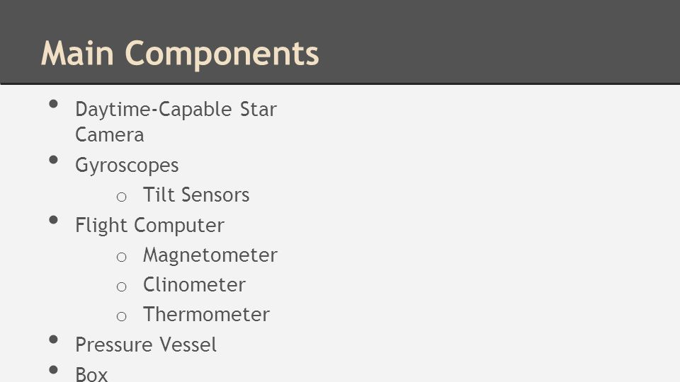 Main Components Daytime-Capable Star Camera Gyroscopes o Tilt Sensors Flight Computer o Magnetometer o Clinometer o Thermometer Pressure Vessel Box
