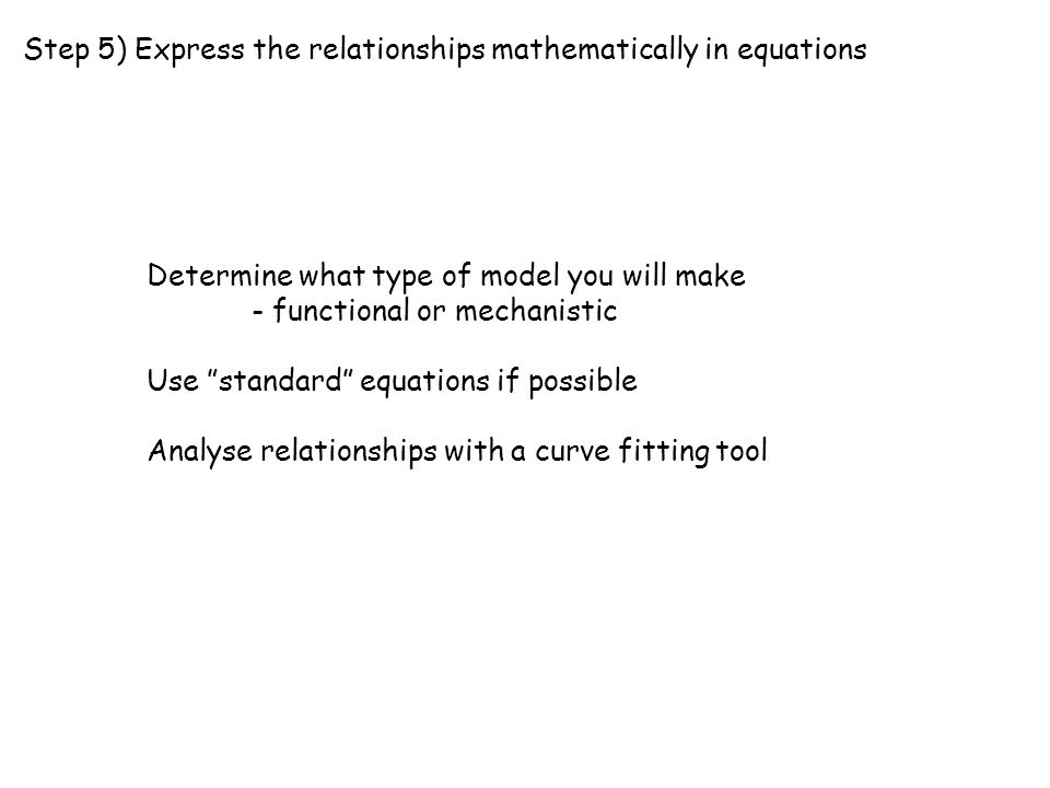 "Step 5) Express the relationships mathematically in equations Determine what type of model you will make - functional or mechanistic Use ""standard"" eq"