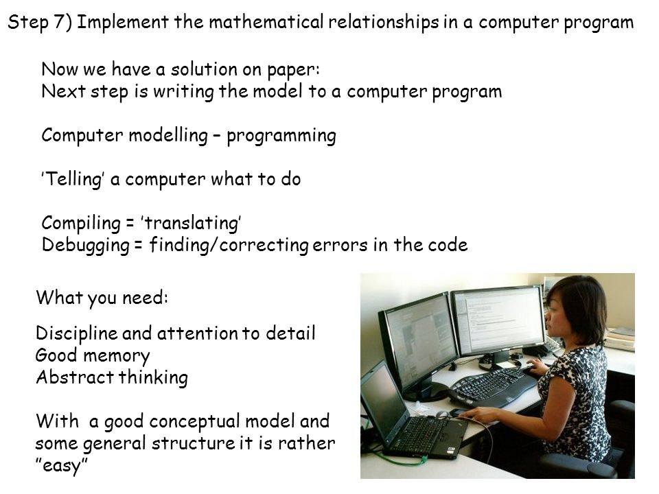 Now we have a solution on paper: Next step is writing the model to a computer program Computer modelling – programming 'Telling' a computer what to do Compiling = 'translating' Debugging = finding/correcting errors in the code What you need: Discipline and attention to detail Good memory Abstract thinking With a good conceptual model and some general structure it is rather easy Step 7) Implement the mathematical relationships in a computer program