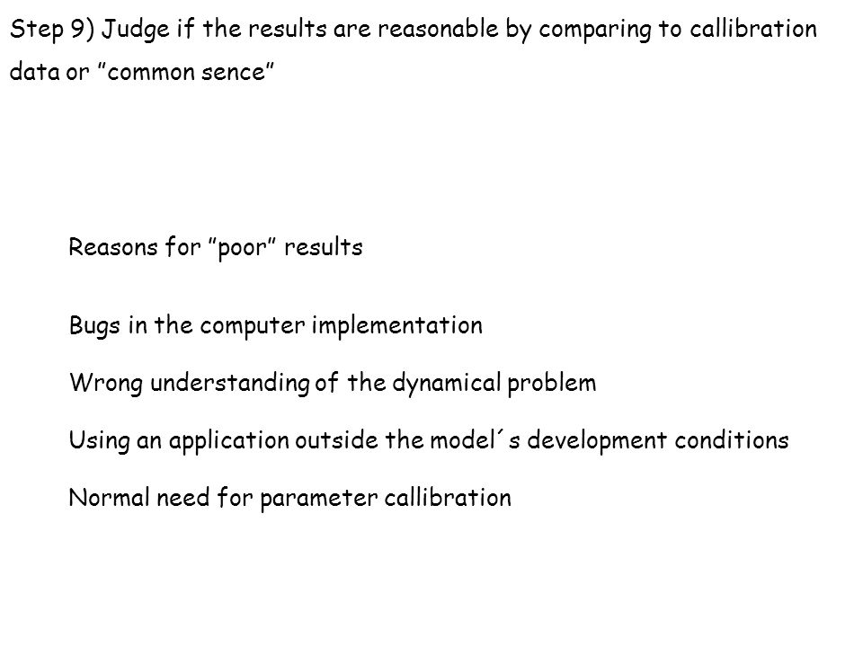 "Step 9) Judge if the results are reasonable by comparing to callibration data or ""common sence"" Reasons for ""poor"" results Bugs in the computer implem"
