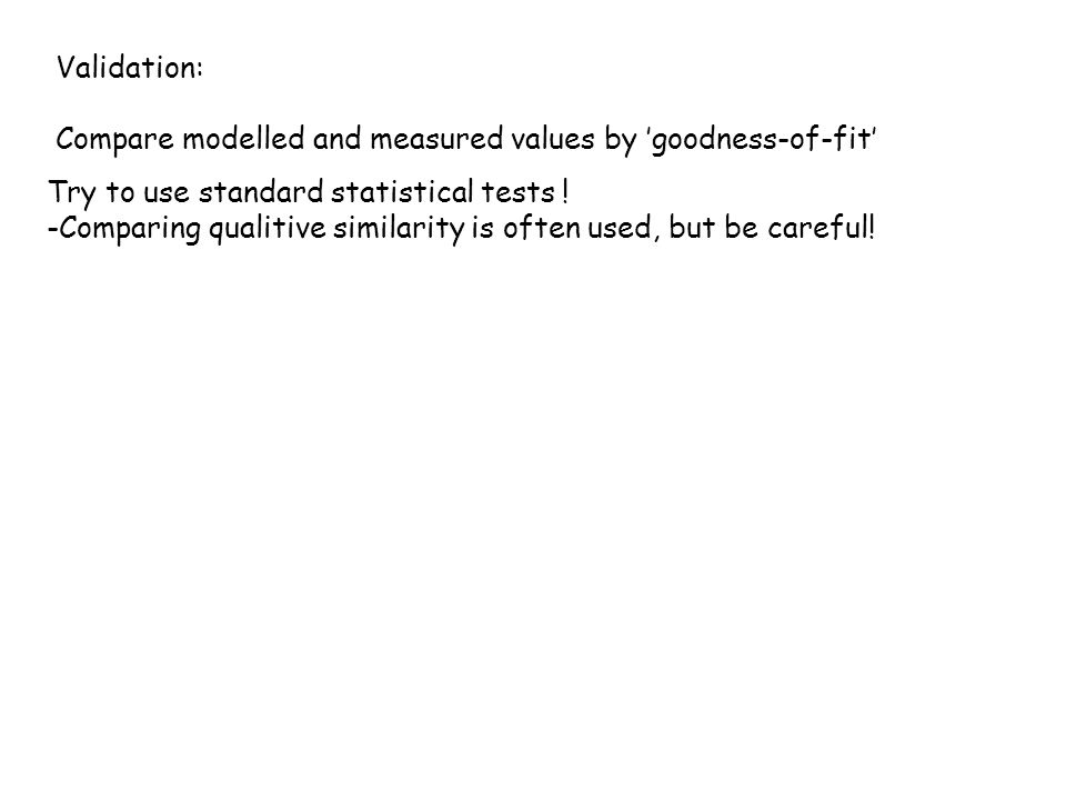 Validation: Compare modelled and measured values by 'goodness-of-fit' Try to use standard statistical tests ! -Comparing qualitive similarity is often