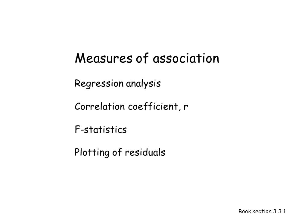 Measures of association Regression analysis Correlation coefficient, r F-statistics Plotting of residuals Book section 3.3.1