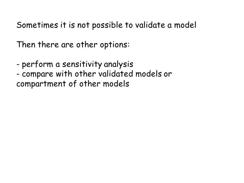 Sometimes it is not possible to validate a model Then there are other options: - perform a sensitivity analysis - compare with other validated models