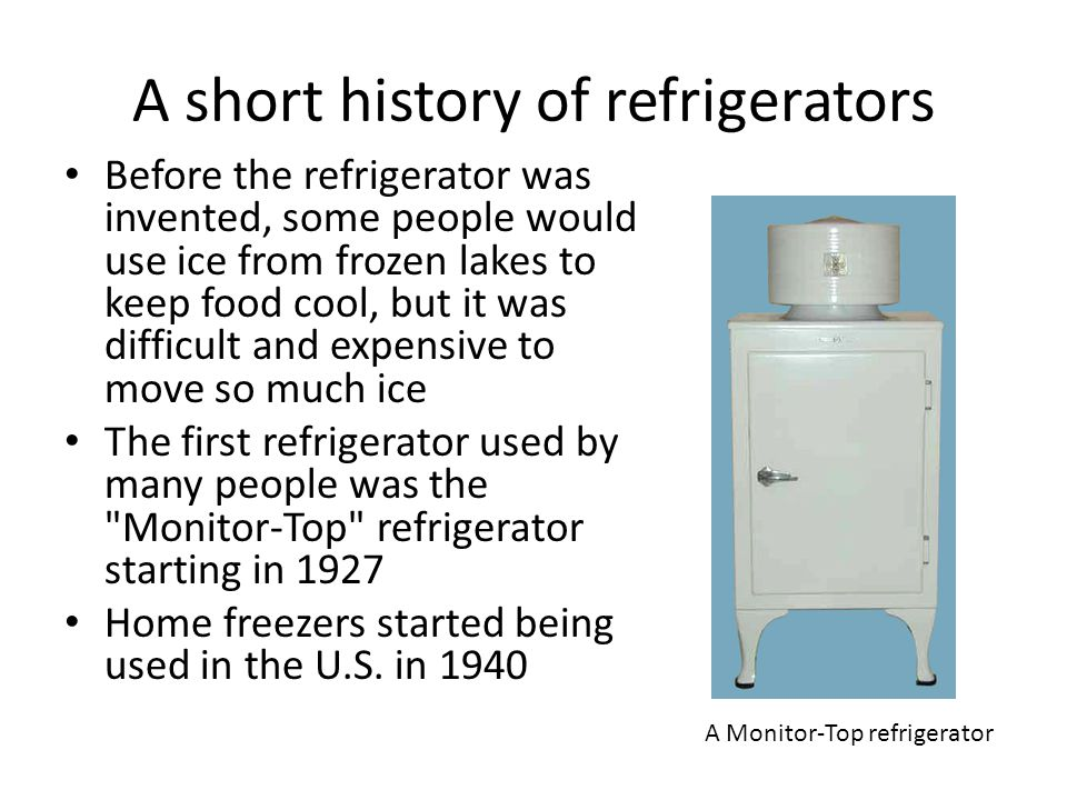 A short history of refrigerators Before the refrigerator was invented, some people would use ice from frozen lakes to keep food cool, but it was diffi