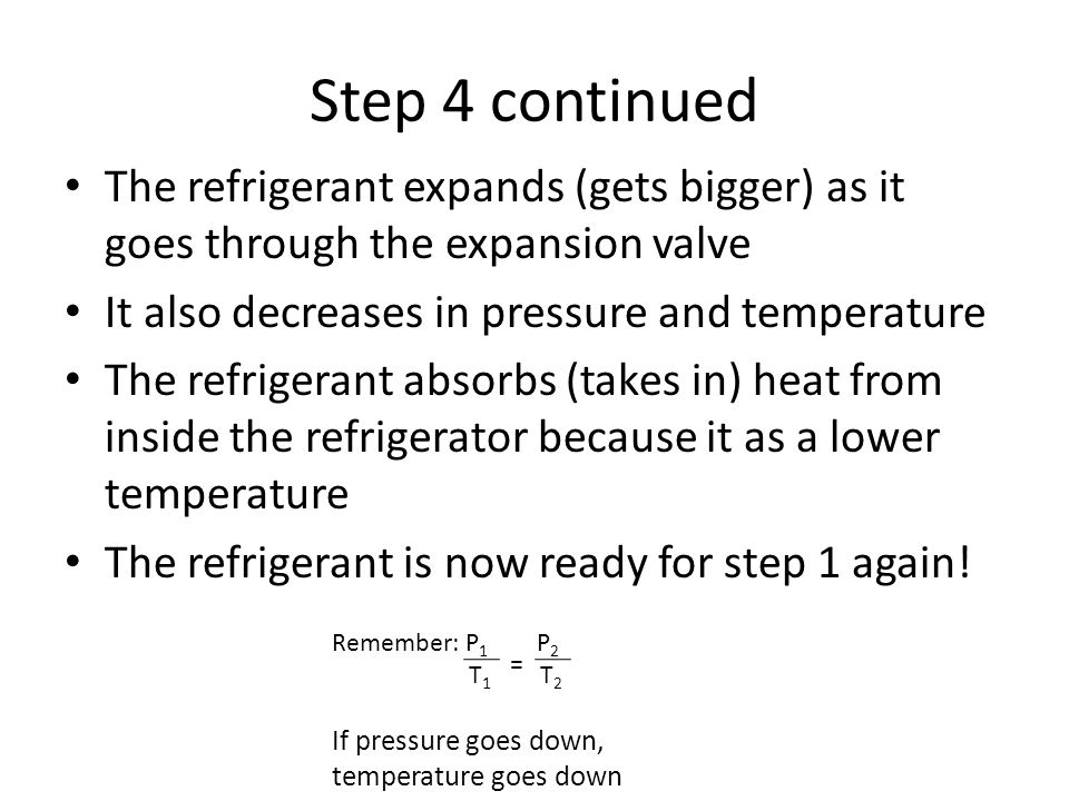 Step 4 continued The refrigerant expands (gets bigger) as it goes through the expansion valve It also decreases in pressure and temperature The refrig