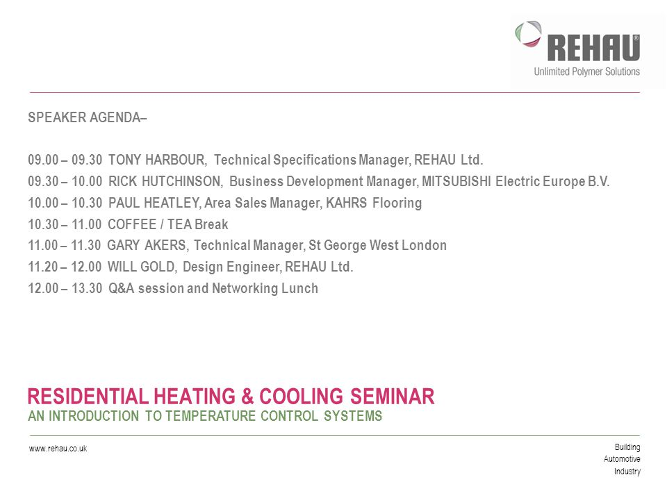 Building Automotive Industry www.rehau.co.uk RESIDENTIAL HEATING & COOLING SEMINAR AN INTRODUCTION TO TEMPERATURE CONTROL SYSTEMS SPEAKER AGENDA– 09.00 – 09.30 TONY HARBOUR, Technical Specifications Manager, REHAU Ltd.
