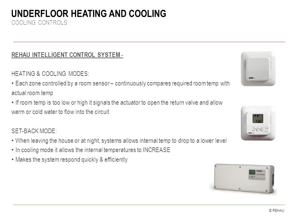 © REHAU UNDERFLOOR HEATING AND COOLING COOLING CONTROLS REHAU INTELLIGENT CONTROL SYSTEM - HEATING & COOLING MODES: Each zone controlled by a room sensor – continuously compares required room temp with actual room temp If room temp is too low or high it signals the actuator to open the return valve and allow warm or cold water to flow into the circuit SET-BACK MODE: When leaving the house or at night, systems allows internal temp to drop to a lower level In cooling mode it allows the internal temperatures to INCREASE Makes the system respond quickly & efficiently