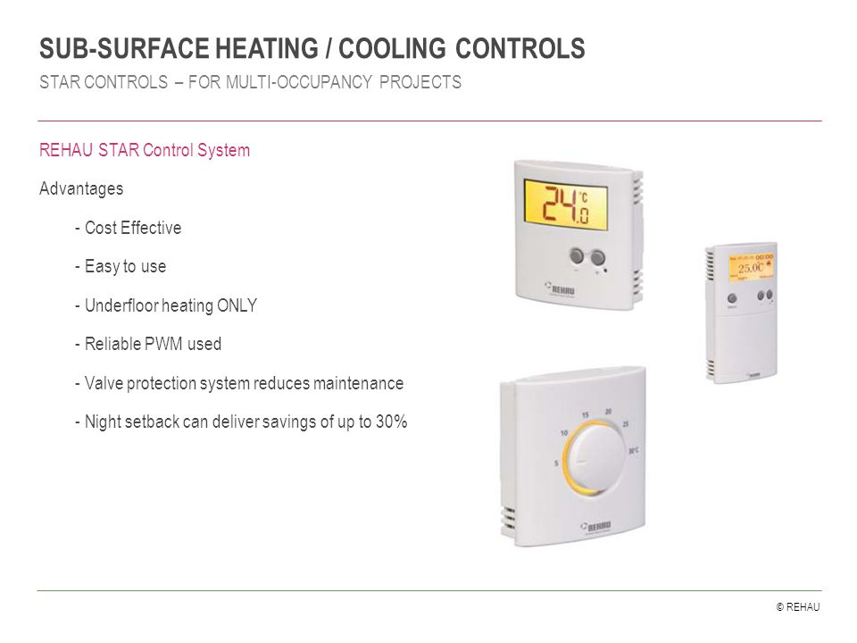 © REHAU REHAU STAR Control System Advantages - Cost Effective - Easy to use - Underfloor heating ONLY - Reliable PWM used - Valve protection system reduces maintenance - Night setback can deliver savings of up to 30% SUB-SURFACE HEATING / COOLING CONTROLS STAR CONTROLS – FOR MULTI-OCCUPANCY PROJECTS