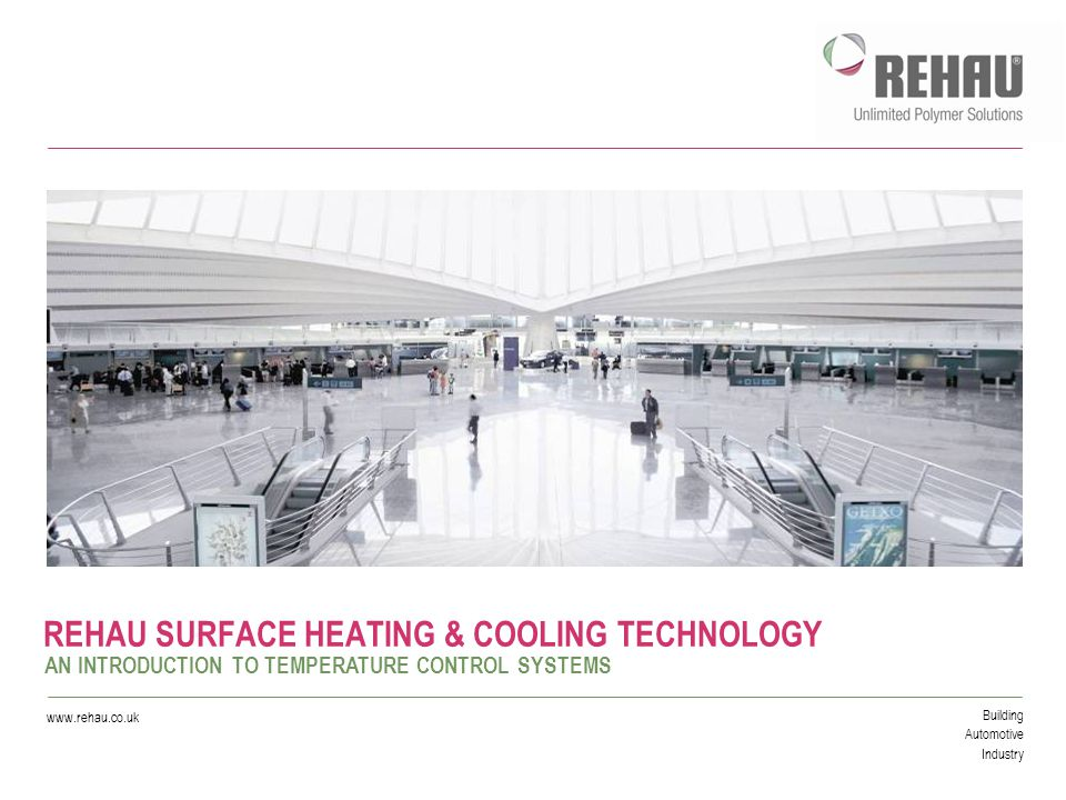 Building Automotive Industry www.rehau.co.uk REHAU SURFACE HEATING & COOLING TECHNOLOGY AN INTRODUCTION TO TEMPERATURE CONTROL SYSTEMS