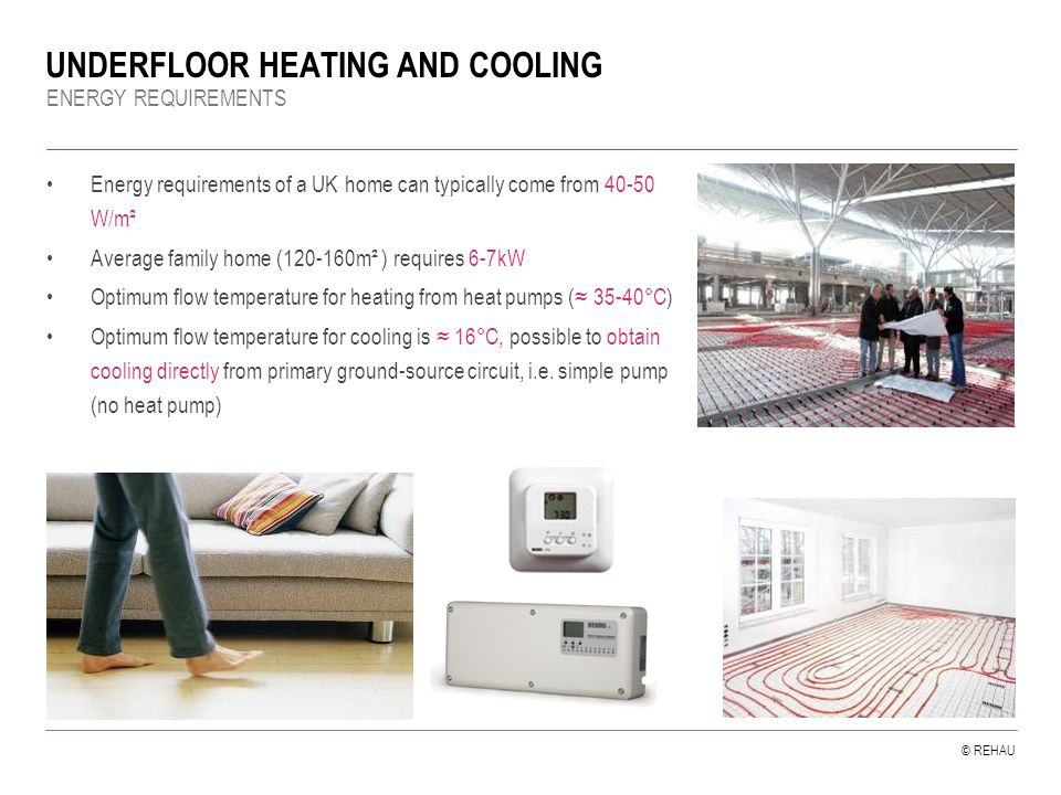 © REHAU UNDERFLOOR HEATING AND COOLING ENERGY REQUIREMENTS Energy requirements of a UK home can typically come from 40-50 W/m² Average family home (120-160m² ) requires 6-7kW Optimum flow temperature for heating from heat pumps (≈ 35-40°C) Optimum flow temperature for cooling is ≈ 16°C, possible to obtain cooling directly from primary ground-source circuit, i.e.
