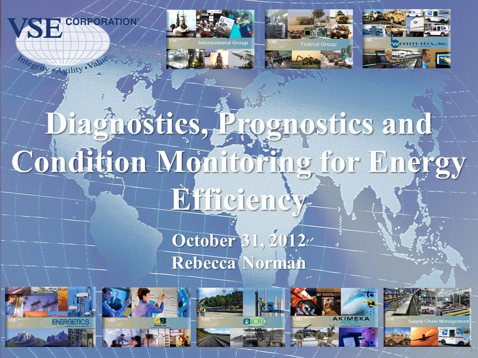 Diagnostics, Prognostics and Condition Monitoring for Energy Efficiency 1 VSE Corporation Proprietary Information October 31, 2012 Rebecca Norman