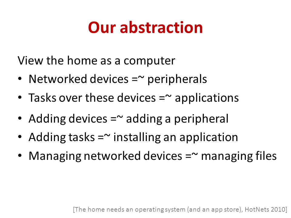 Our abstraction View the home as a computer Networked devices =~ peripherals Tasks over these devices =~ applications Adding devices =~ adding a perip