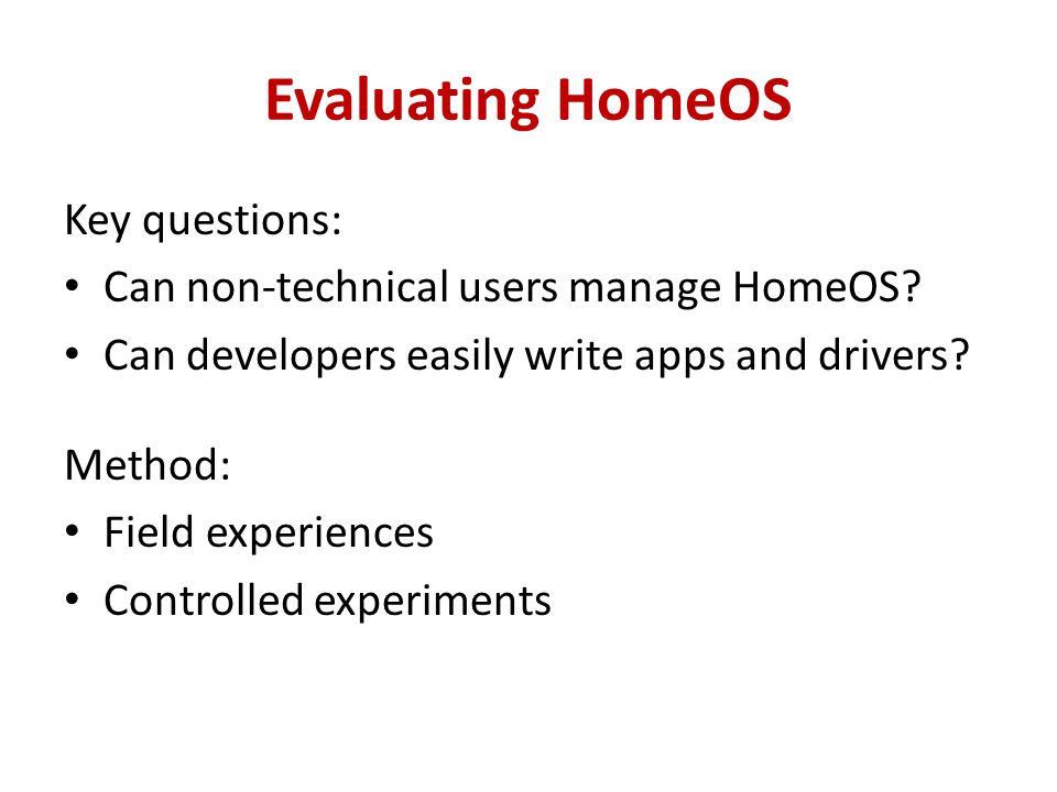 Evaluating HomeOS Key questions: Can non-technical users manage HomeOS? Can developers easily write apps and drivers? Method: Field experiences Contro