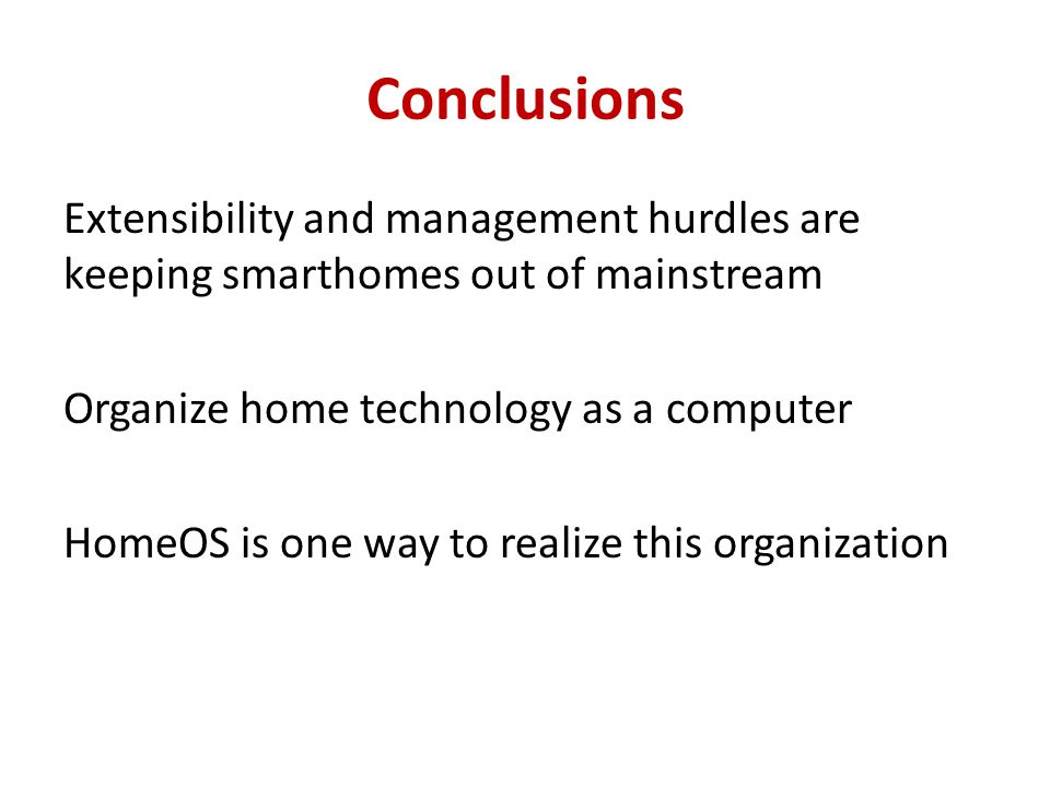 Conclusions Extensibility and management hurdles are keeping smarthomes out of mainstream Organize home technology as a computer HomeOS is one way to