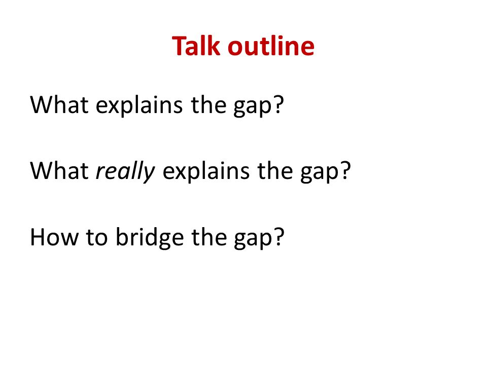 Talk outline What explains the gap? What really explains the gap? How to bridge the gap?