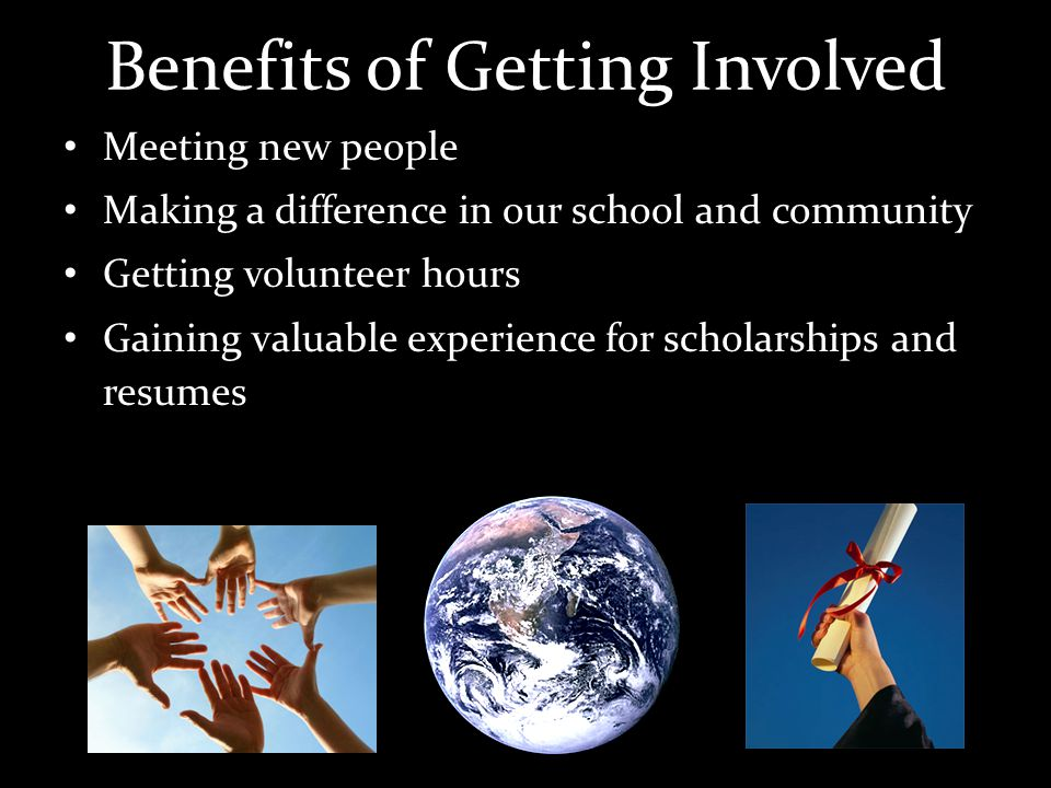 Benefits of Getting Involved Meeting new people Making a difference in our school and community Getting volunteer hours Gaining valuable experience for scholarships and resumes