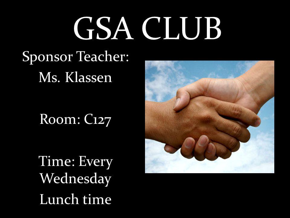 GSA CLUB Sponsor Teacher: Ms. Klassen Room: C127 Time: Every Wednesday Lunch time