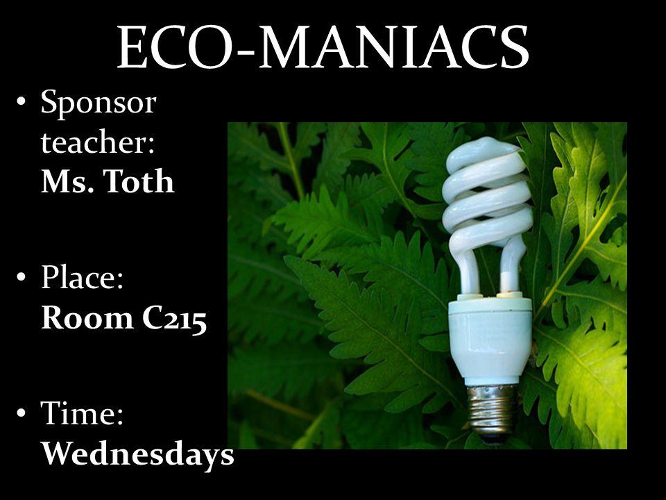 ECO-MANIACS Sponsor teacher: Ms. Toth Place: Room C215 Time: Wednesdays
