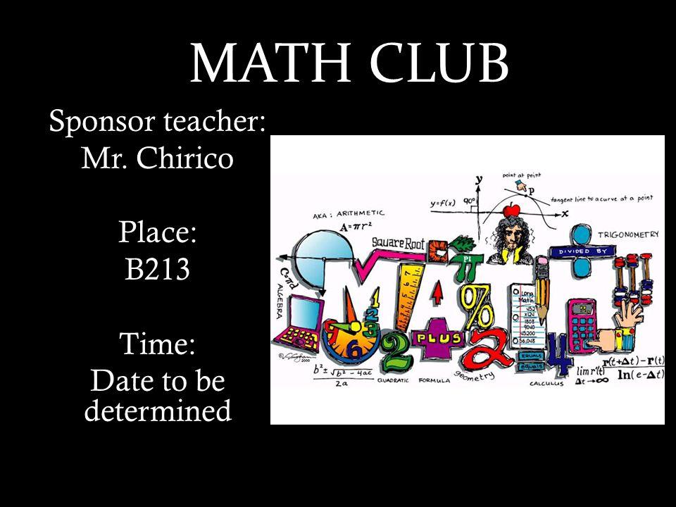 MATH Sponsor teacher: Mr. Chirico Place: B213 Time: Date to be determined MATH CLUB
