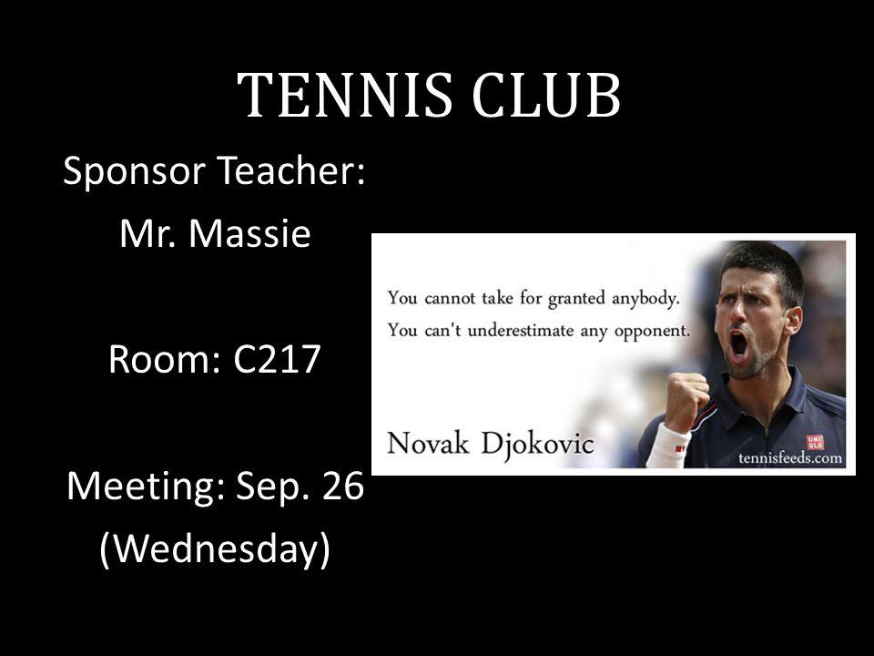 TENNIS CLUB Sponsor Teacher: Mr. Massie Room: C217 Meeting: Sep. 26 (Wednesday)