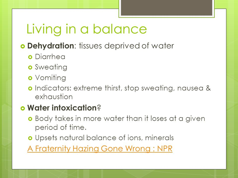Living in a balance  Dehydration : tissues deprived of water  Diarrhea  Sweating  Vomiting  Indicators: extreme thirst, stop sweating, nausea & e