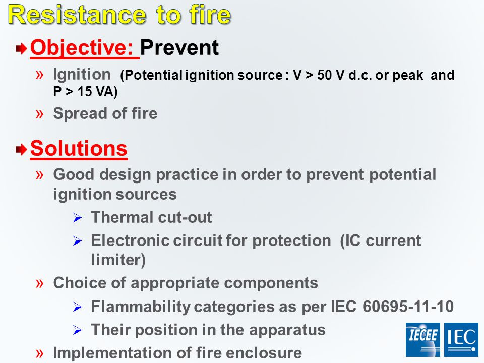 Objective: Prevent » Ignition (Potential ignition source : V > 50 V d.c. or peak and P > 15 VA) » Spread of fire Solutions » Good design practice in o