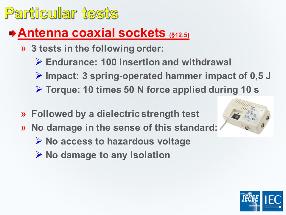 Antenna coaxial sockets (§12.5) » 3 tests in the following order:  Endurance: 100 insertion and withdrawal  Impact: 3 spring-operated hammer impact